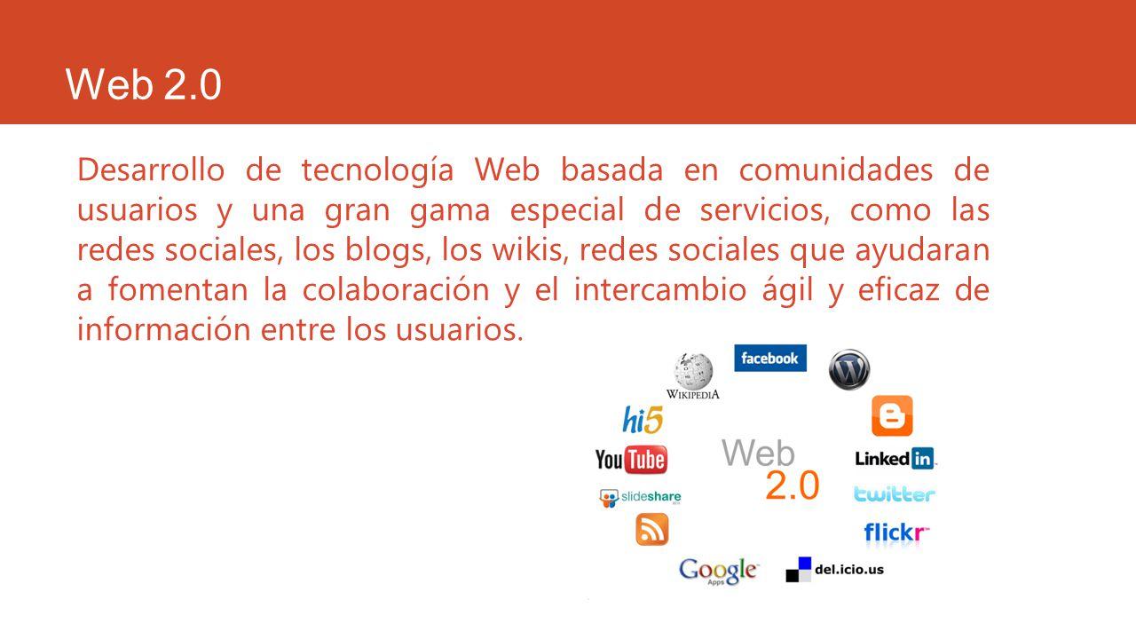 Web 2.0 Desarrollo de tecnología Web basada en comunidades de usuarios y una gran gama especial de servicios, como las redes sociales, los blogs, los
