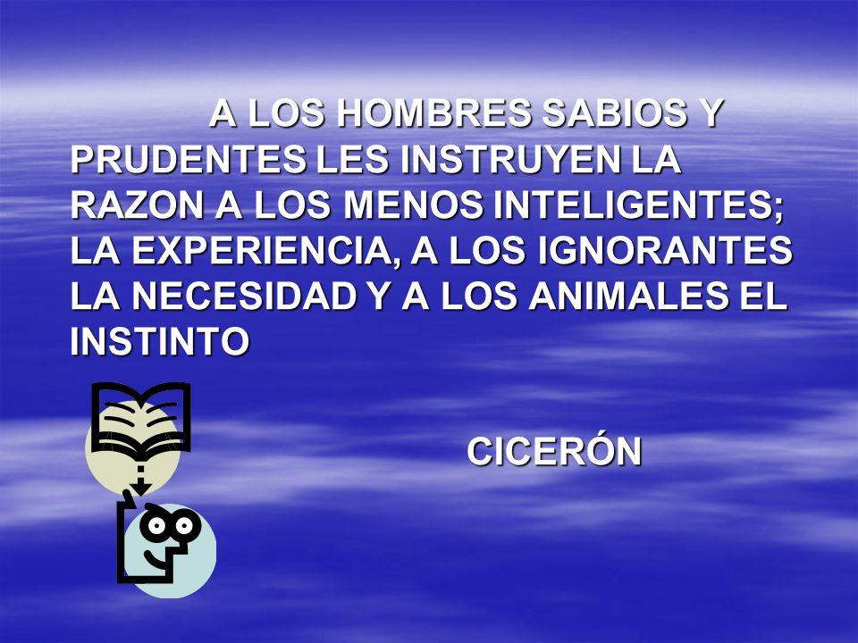 A LOS HOMBRES SABIOS Y PRUDENTES LES INSTRUYEN LA RAZON A LOS MENOS INTELIGENTES; LA EXPERIENCIA, A LOS IGNORANTES LA NECESIDAD Y A LOS ANIMALES EL IN