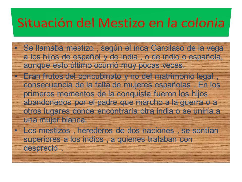 Se llamaba mestizo, según el inca Garcilaso de la vega a los hijos de español y de india, o de indio o española, aunque esto último ocurrió muy pocas