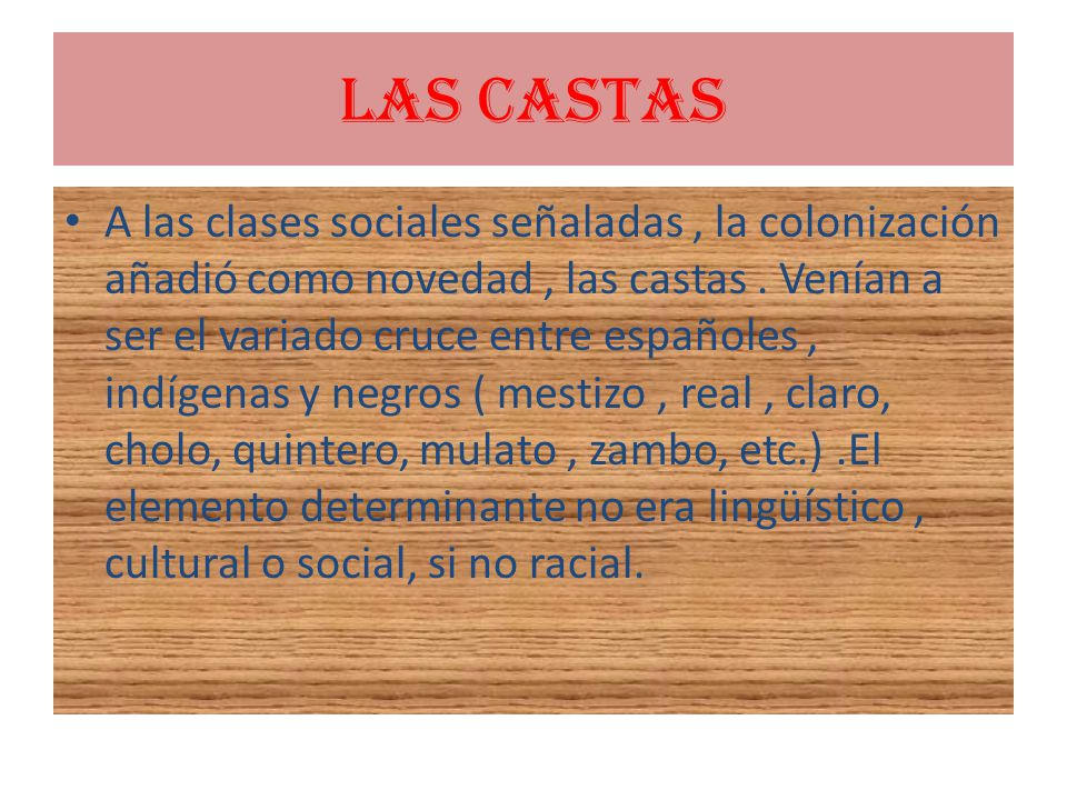 LAS CASTAS A las clases sociales señaladas, la colonización añadió como novedad, las castas. Venían a ser el variado cruce entre españoles, indígenas