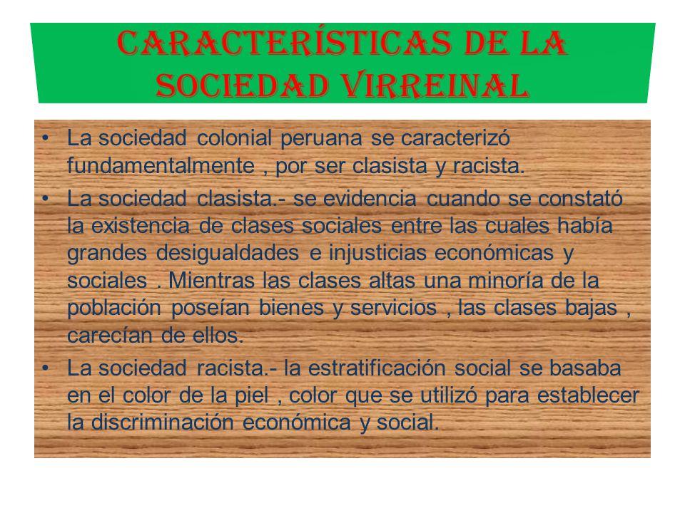 La sociedad colonial peruana se caracterizó fundamentalmente, por ser clasista y racista. La sociedad clasista.- se evidencia cuando se constató la ex