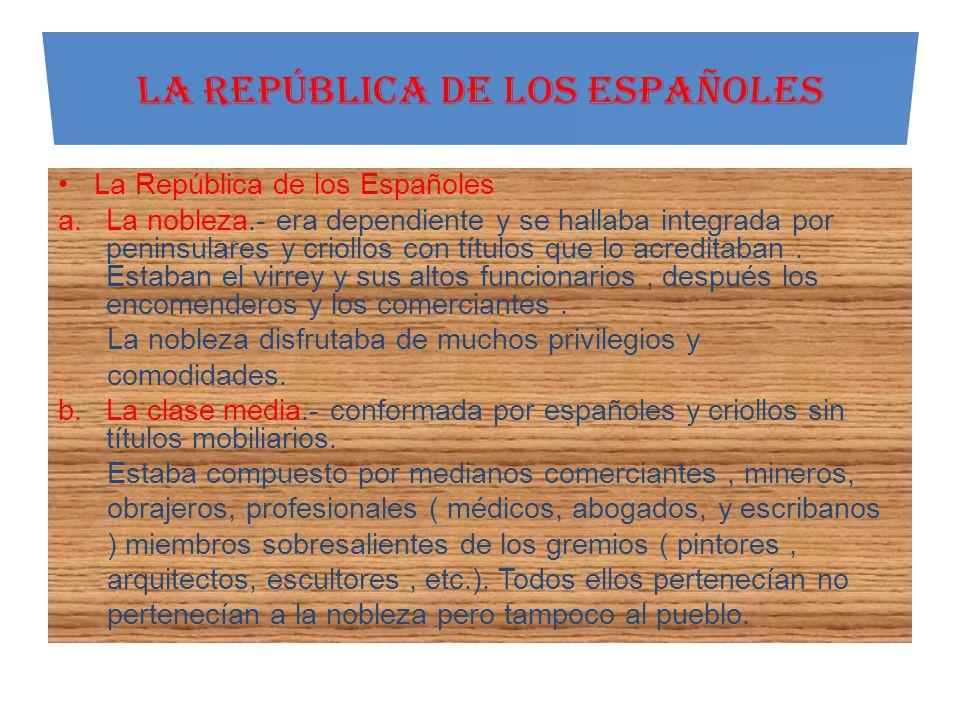 La República de los Españoles a.La nobleza.- era dependiente y se hallaba integrada por peninsulares y criollos con títulos que lo acreditaban. Estaba
