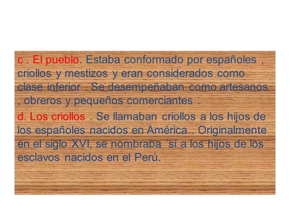 c. El pueblo. Estaba conformado por españoles, criollos y mestizos y eran considerados como clase inferior. Se desempeñaban como artesanos, obreros y