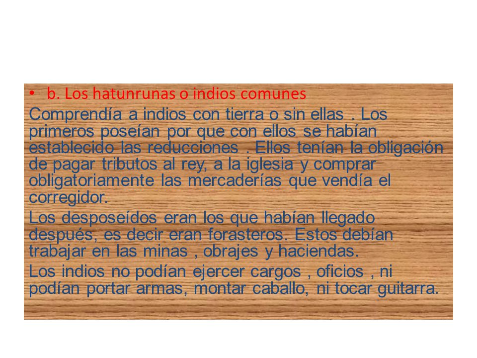 b. Los hatunrunas o indios comunes Comprendía a indios con tierra o sin ellas. Los primeros poseían por que con ellos se habían establecido las reducc