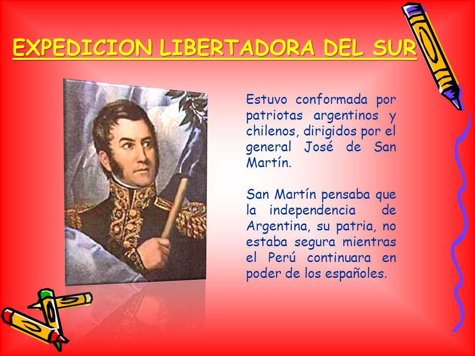 EXPEDICION LIBERTADORA DEL SUR Estuvo conformada por patriotas argentinos y chilenos, dirigidos por el general José de San Martín.