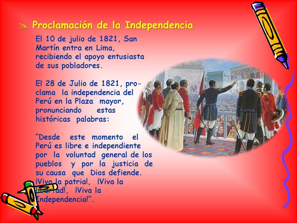 Proclamación de la Independencia Proclamación de la Independencia El 10 de julio de 1821, San Martín entra en Lima, recibiendo el apoyo entusiasta de sus pobladores.