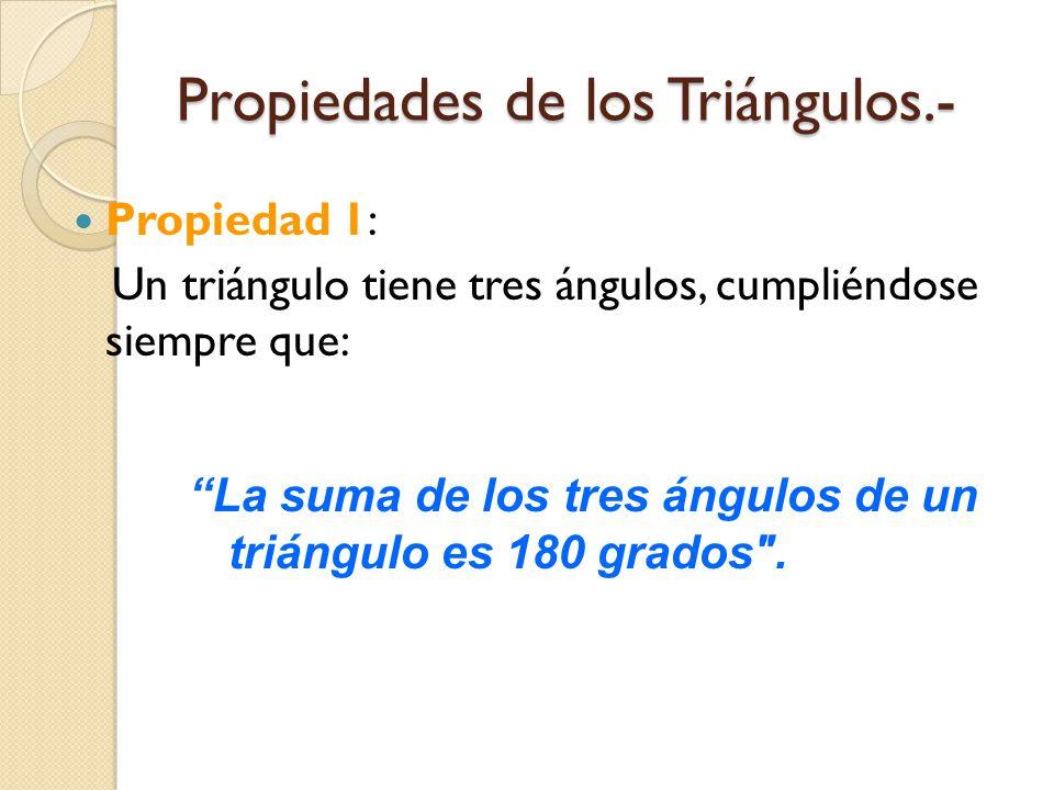 Propiedades de los Triángulos.- Propiedad 1: Un triángulo tiene tres ángulos, cumpliéndose siempre que: La suma de los tres ángulos de un triángulo es