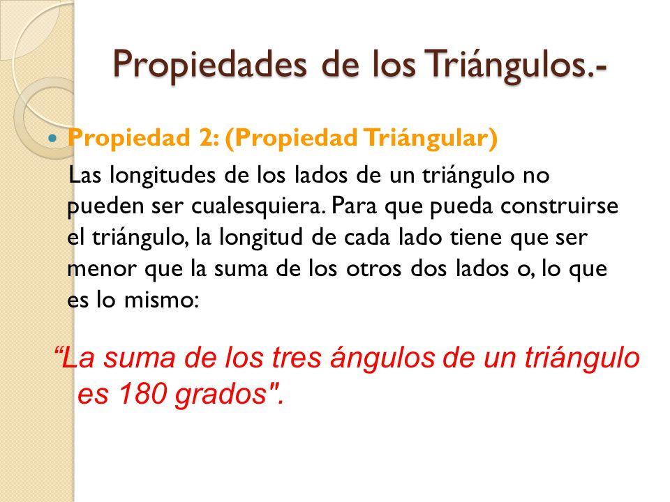 Propiedades de los Triángulos.- Propiedad 2: (Propiedad Triángular) Las longitudes de los lados de un triángulo no pueden ser cualesquiera. Para que p