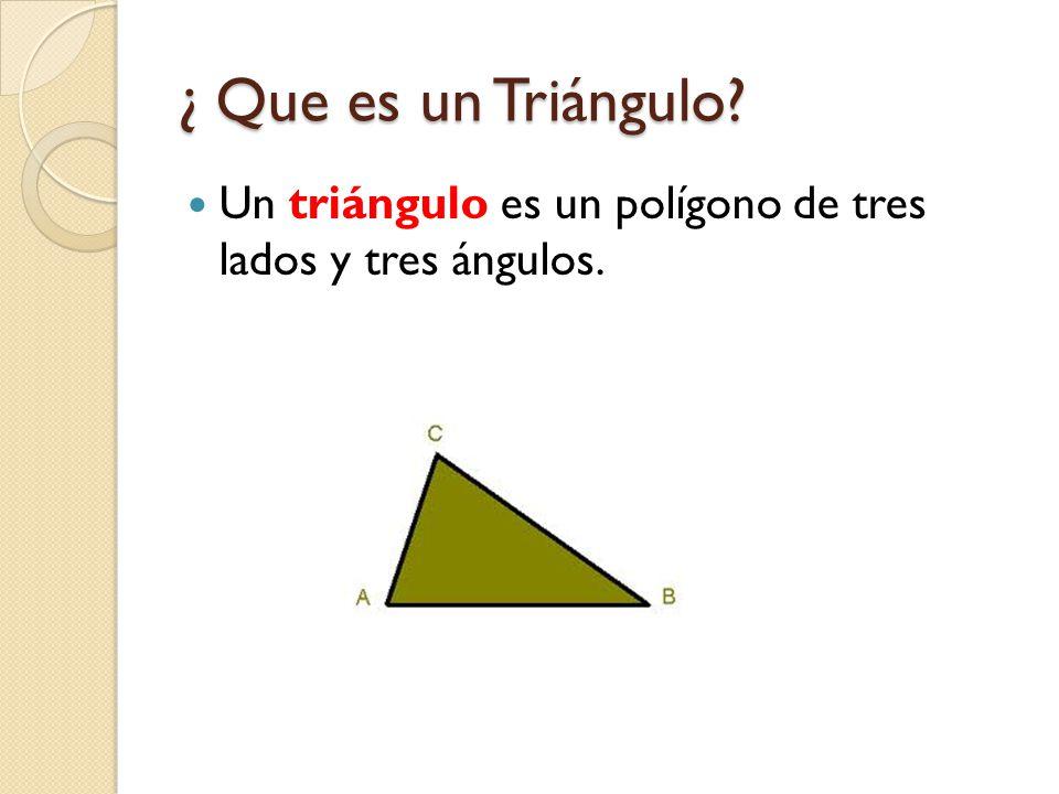 ¿ Que es un Triángulo? Un triángulo es un polígono de tres lados y tres ángulos.