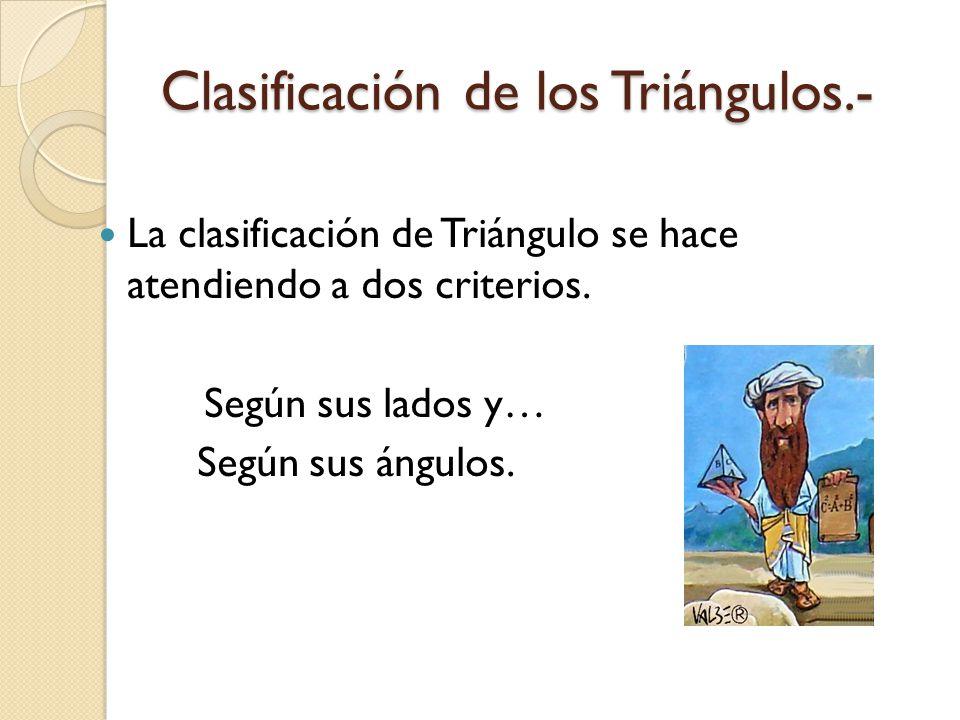 Clasificación de los Triángulos.- La clasificación de Triángulo se hace atendiendo a dos criterios. Según sus lados y… Según sus ángulos.