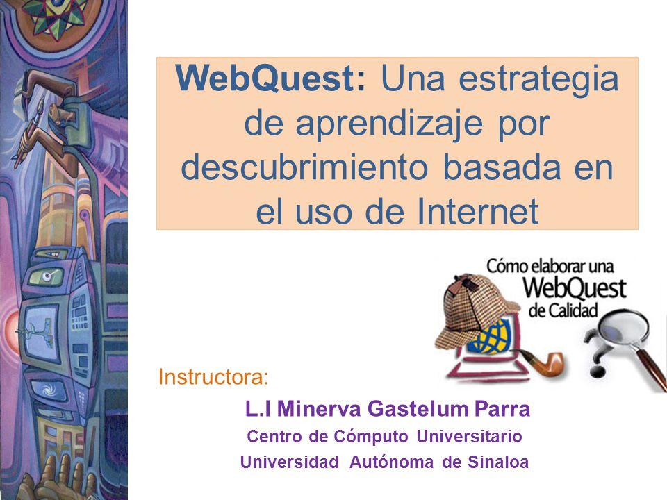 WebQuest: Una estrategia de aprendizaje por descubrimiento basada en el uso de Internet Instructora: L.I Minerva Gastelum Parra Centro de Cómputo Univ