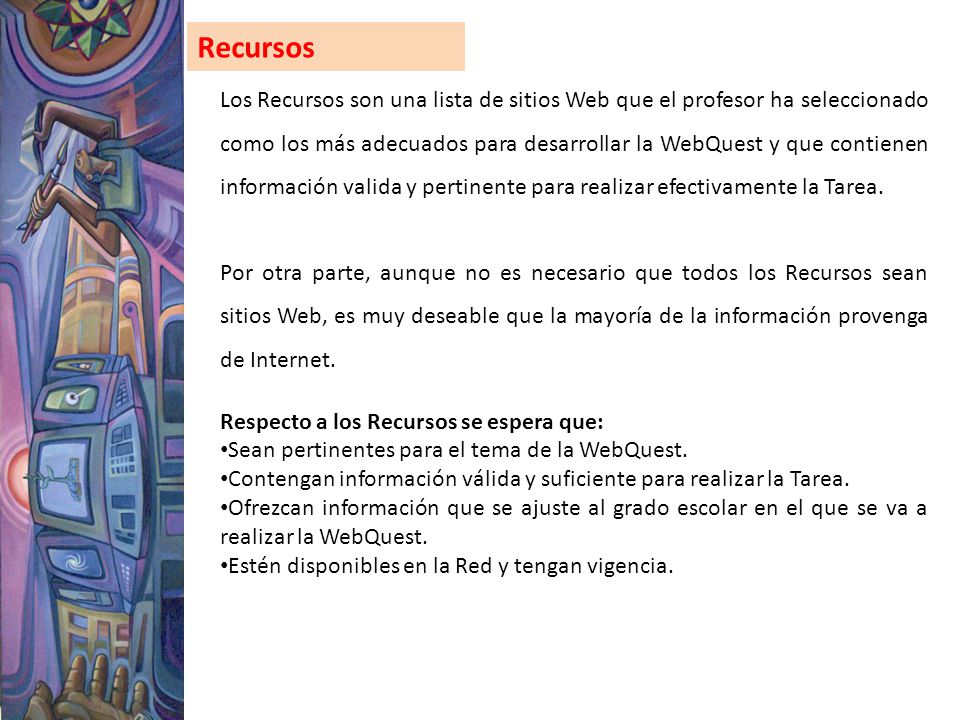 Recursos Los Recursos son una lista de sitios Web que el profesor ha seleccionado como los más adecuados para desarrollar la WebQuest y que contienen