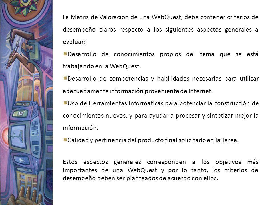 La Matriz de Valoración de una WebQuest, debe contener criterios de desempeño claros respecto a los siguientes aspectos generales a evaluar: Desarroll