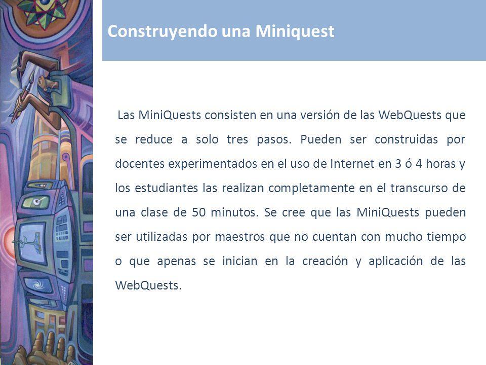 Construyendo una Miniquest Las MiniQuests consisten en una versión de las WebQuests que se reduce a solo tres pasos. Pueden ser construidas por docent