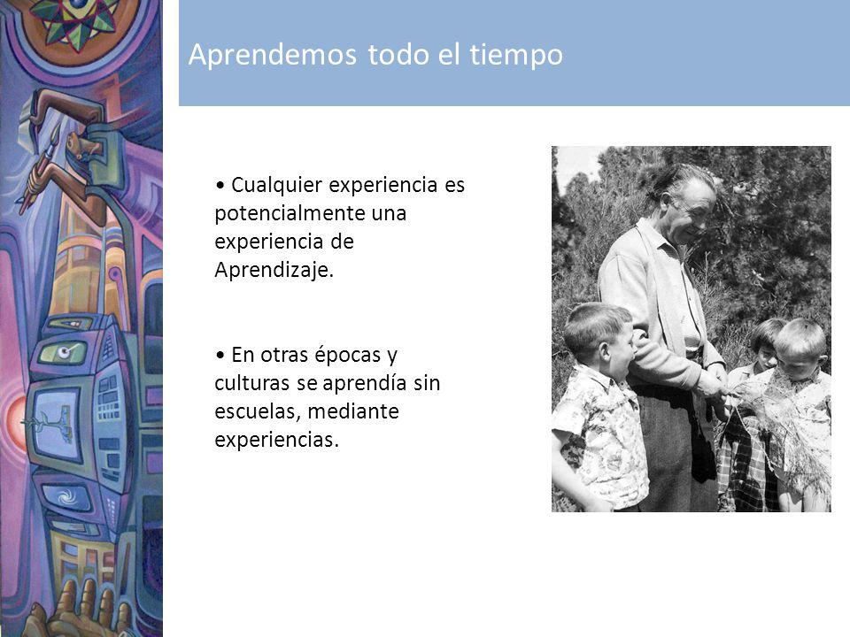 Cualquier experiencia es potencialmente una experiencia de Aprendizaje. En otras épocas y culturas se aprendía sin escuelas, mediante experiencias. Ap