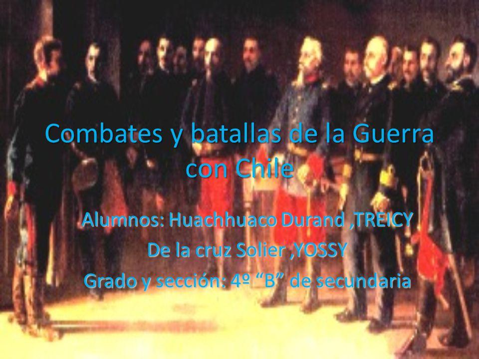 Combates y batallas de la Guerra con Chile Alumnos: Huachhuaco Durand,TREICY De la cruz Solier,YOSSY Grado y sección: 4º B de secundaria