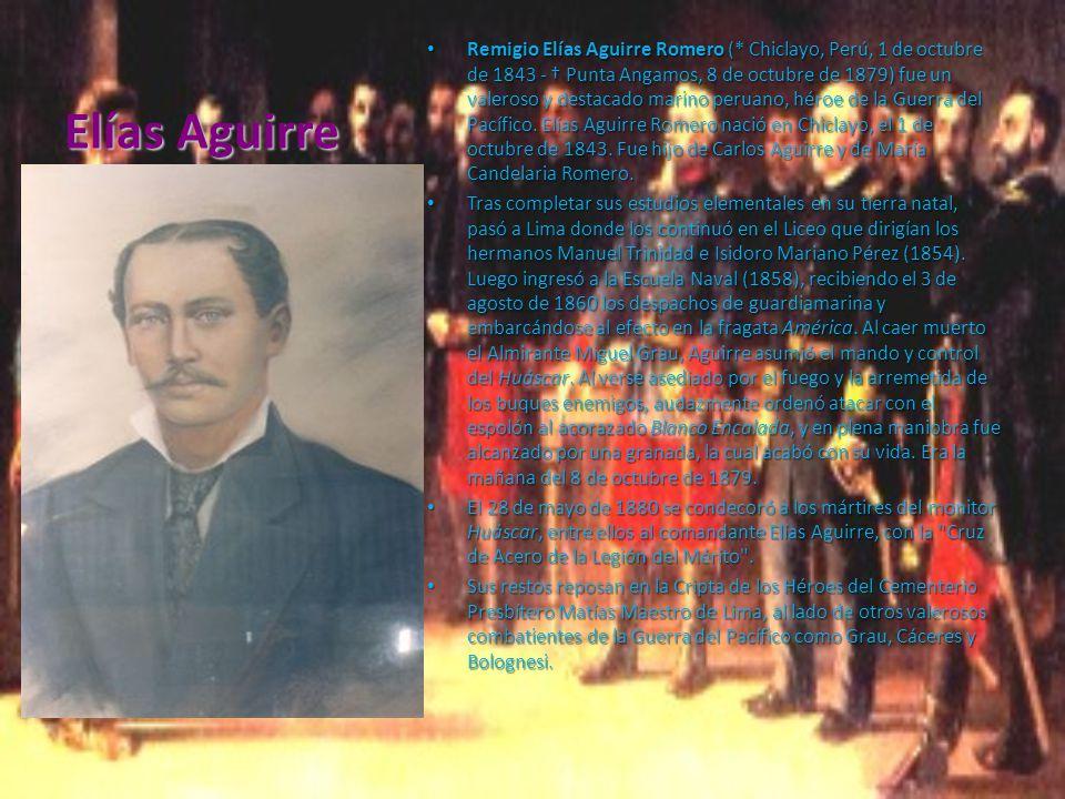 Elías Aguirre Remigio Elías Aguirre Romero (* Chiclayo, Perú, 1 de octubre de 1843 - Punta Angamos, 8 de octubre de 1879) fue un valeroso y destacado marino peruano, héroe de la Guerra del Pacífico.