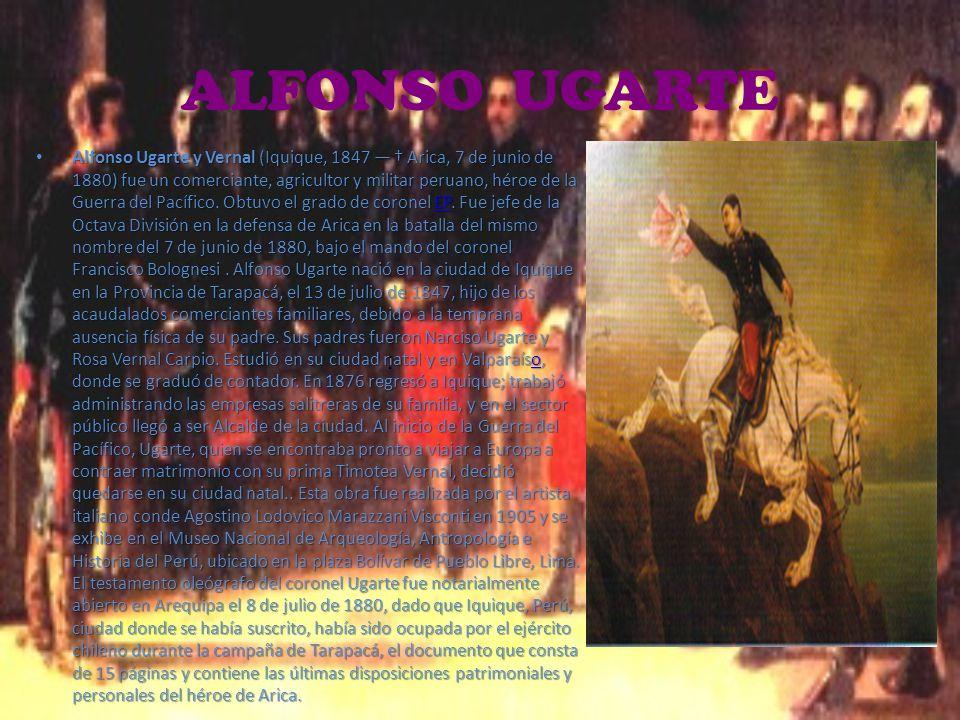 ALFONSO UGARTE Alfonso Ugarte y Vernal (Iquique, 1847 Arica, 7 de junio de 1880) fue un comerciante, agricultor y militar peruano, héroe de la Guerra