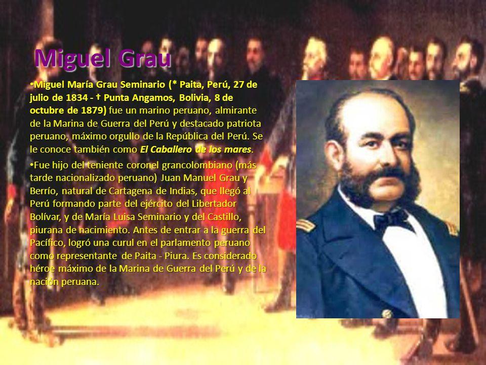 Miguel Grau Miguel María Grau Seminario (* Paita, Perú, 27 de julio de 1834 - Punta Angamos, Bolivia, 8 de octubre de 1879) fue un marino peruano, almirante de la Marina de Guerra del Perú y destacado patriota peruano, máximo orgullo de la República del Perú.