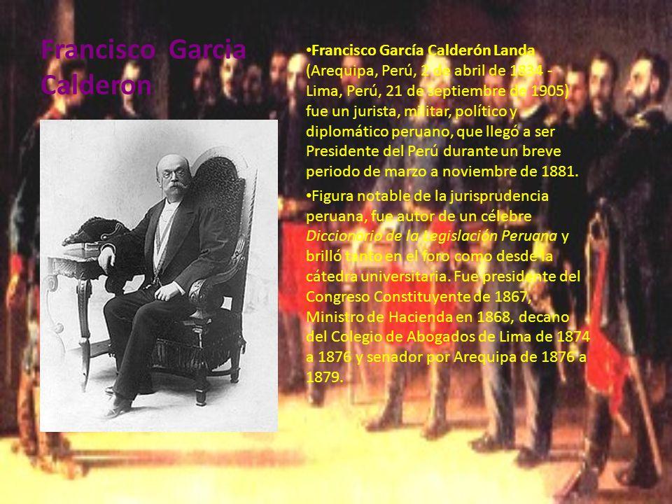 Francisco Garcia Calderon Francisco García Calderón Landa (Arequipa, Perú, 2 de abril de 1834 - Lima, Perú, 21 de septiembre de 1905) fue un jurista, militar, político y diplomático peruano, que llegó a ser Presidente del Perú durante un breve periodo de marzo a noviembre de 1881.