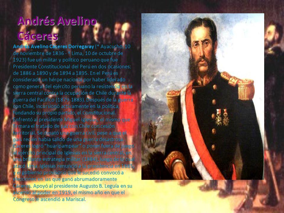 Andrés Avelino Cáceres Andrés Avelino Cáceres Dorregaray (* Ayacucho, 10 de noviembre de 1836 - Lima, 10 de octubre de 1923) fue un militar y político peruano que fue Presidente Constitucional del Perú en dos ocasiones: de 1886 a 1890 y de 1894 a 1895.