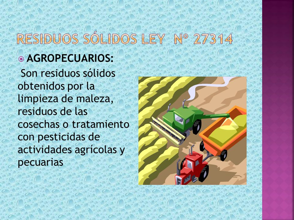 AGROPECUARIOS: Son residuos sólidos obtenidos por la limpieza de maleza, residuos de las cosechas o tratamiento con pesticidas de actividades agrícola