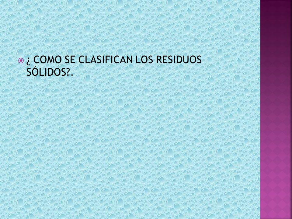 ¿ COMO SE CLASIFICAN LOS RESIDUOS SÓLIDOS?.