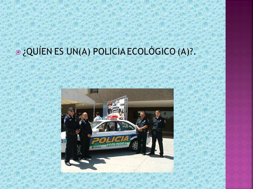 ¿QUÍEN ES UN(A) POLICIA ECOLÓGICO (A)?.