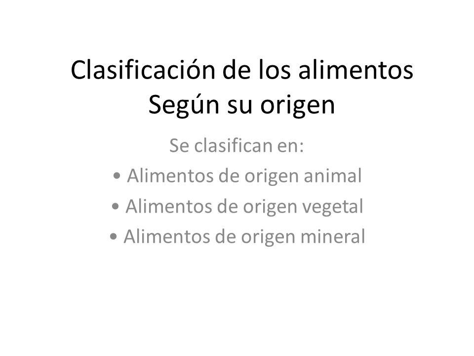 Clasificación de los alimentos Según su origen Se clasifican en: Alimentos de origen animal Alimentos de origen vegetal Alimentos de origen mineral