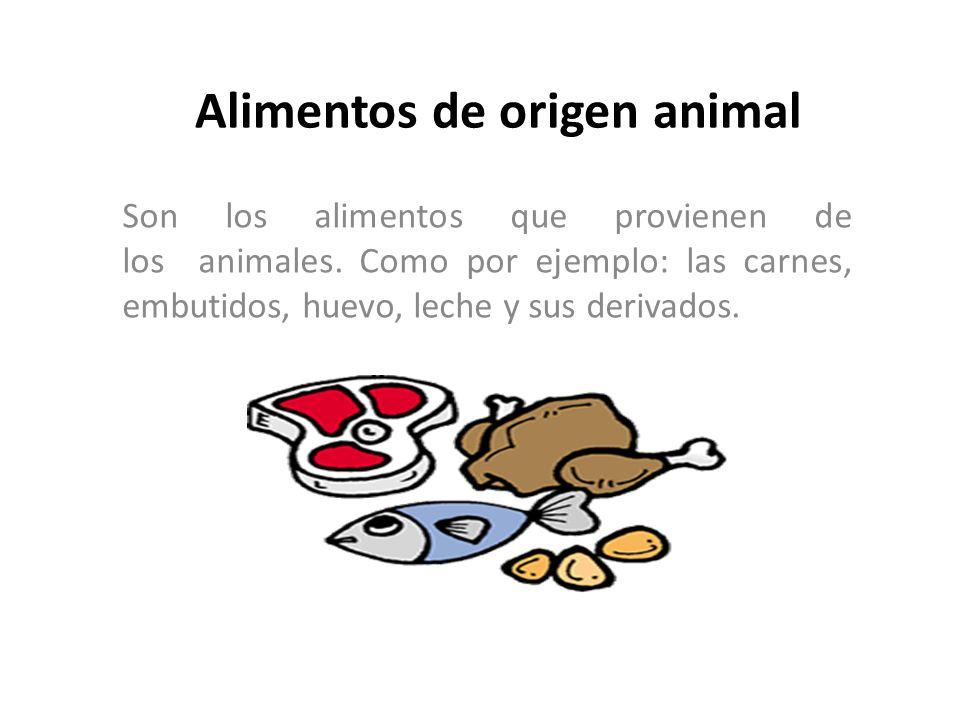 Alimentos de origen animal Son los alimentos que provienen de los animales. Como por ejemplo: las carnes, embutidos, huevo, leche y sus derivados.