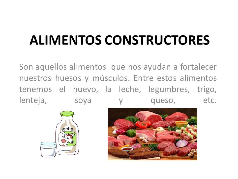 ALIMENTOS CONSTRUCTORES Son aquellos alimentos que nos ayudan a fortalecer nuestros huesos y músculos. Entre estos alimentos tenemos el huevo, la lech