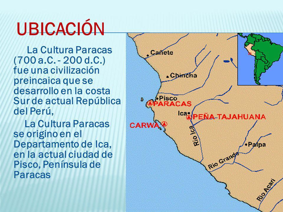 UBICACIÓN La Cultura Paracas (700 a.C. - 200 d.C.) fue una civilización preincaica que se desarrollo en la costa Sur de actual República del Perú, La