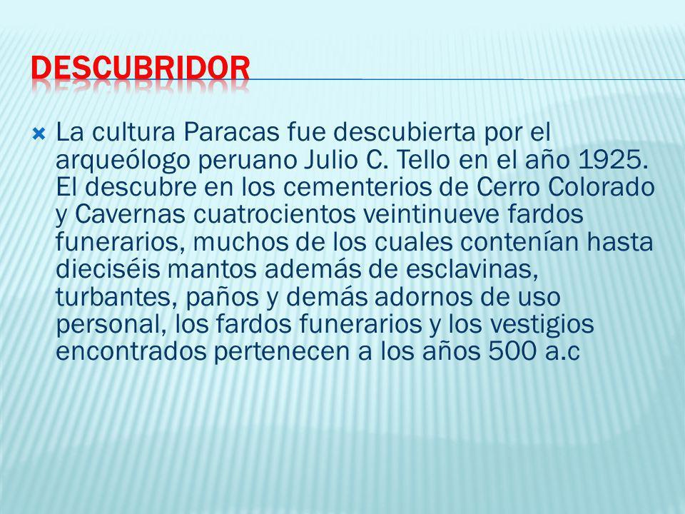 La cultura Paracas fue descubierta por el arqueólogo peruano Julio C. Tello en el año 1925. El descubre en los cementerios de Cerro Colorado y Caverna