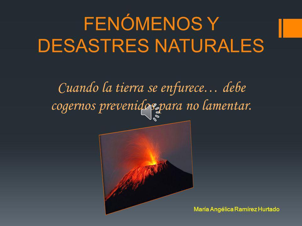 María Angélica Ramírez Hurtado FENÓMENOS Y DESASTRES NATURALES Cuando la tierra se enfurece… debe cogernos prevenidos para no lamentar.