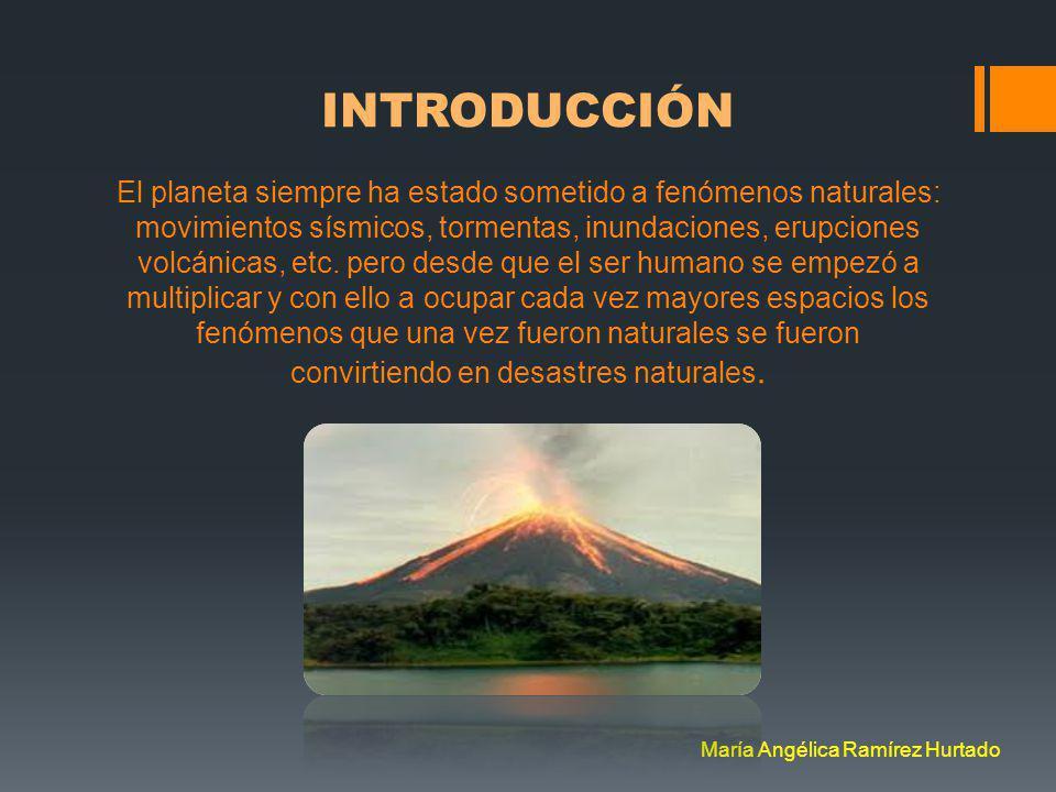 INTRODUCCIÓN El planeta siempre ha estado sometido a fenómenos naturales: movimientos sísmicos, tormentas, inundaciones, erupciones volcánicas, etc.