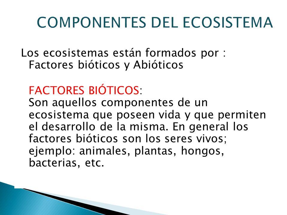 Los ecosistemas están formados por : Factores bióticos y Abióticos FACTORES BIÓTICOS: Son aquellos componentes de un ecosistema que poseen vida y que permiten el desarrollo de la misma.