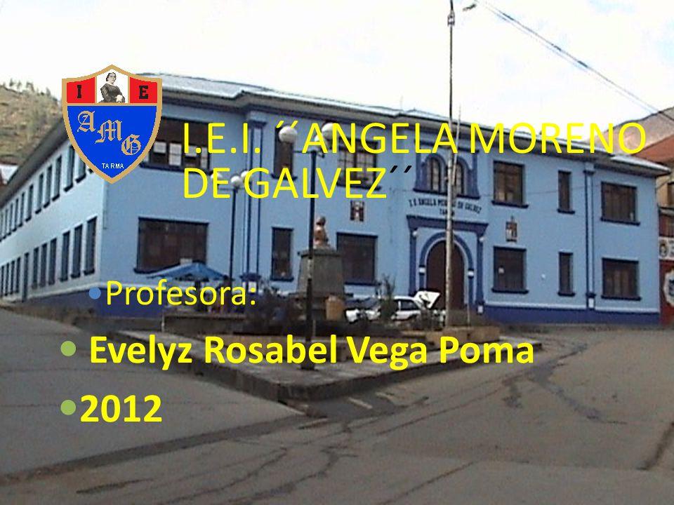 I.E.I. ´´ANGELA MORENO DE GALVEZ´´ Profesora: Evelyz Rosabel Vega Poma 2012
