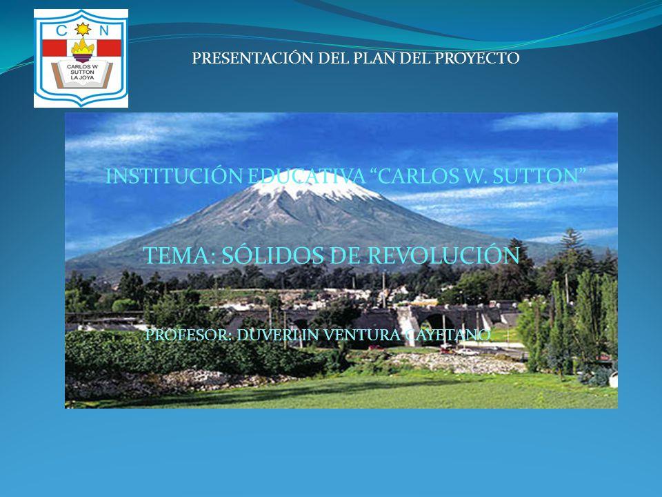 TEMA: SÓLIDOS DE REVOLUCIÓN PROFESOR: DUVERLIN VENTURA CAYETANO PRESENTACIÓN DEL PLAN DEL PROYECTO INSTITUCIÓN EDUCATIVA CARLOS W. SUTTON