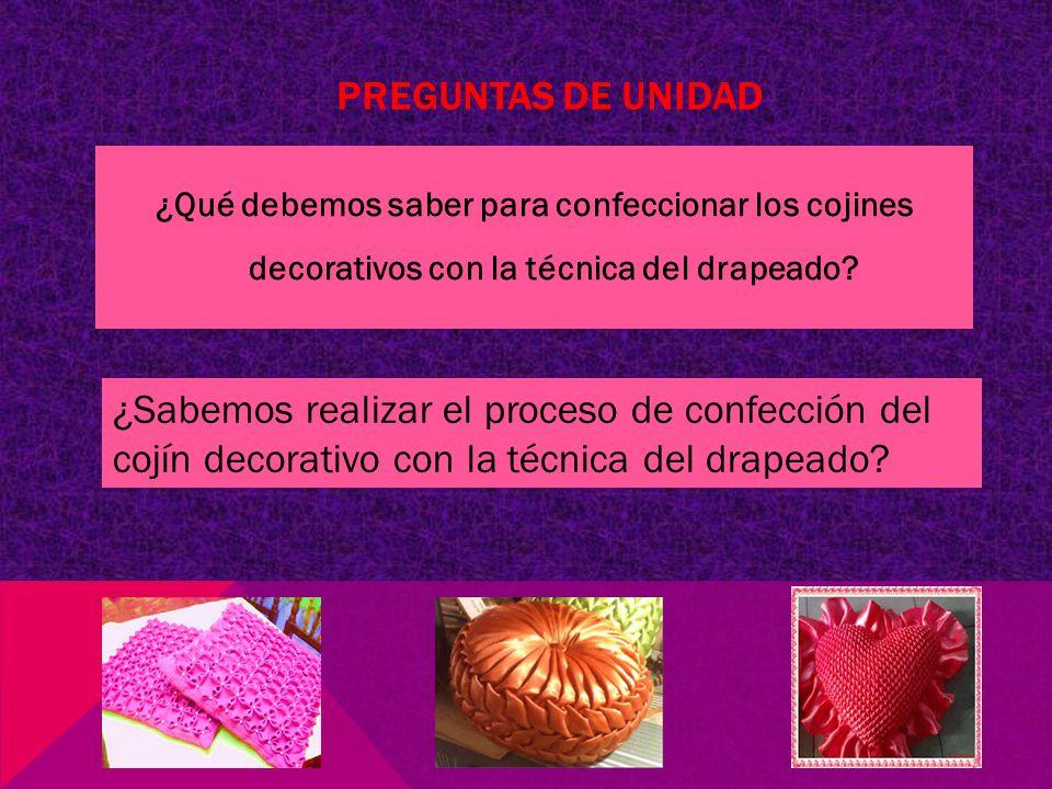 PREGUNTAS DE UNIDAD ¿Qué debemos saber para confeccionar los cojines decorativos con la técnica del drapeado.
