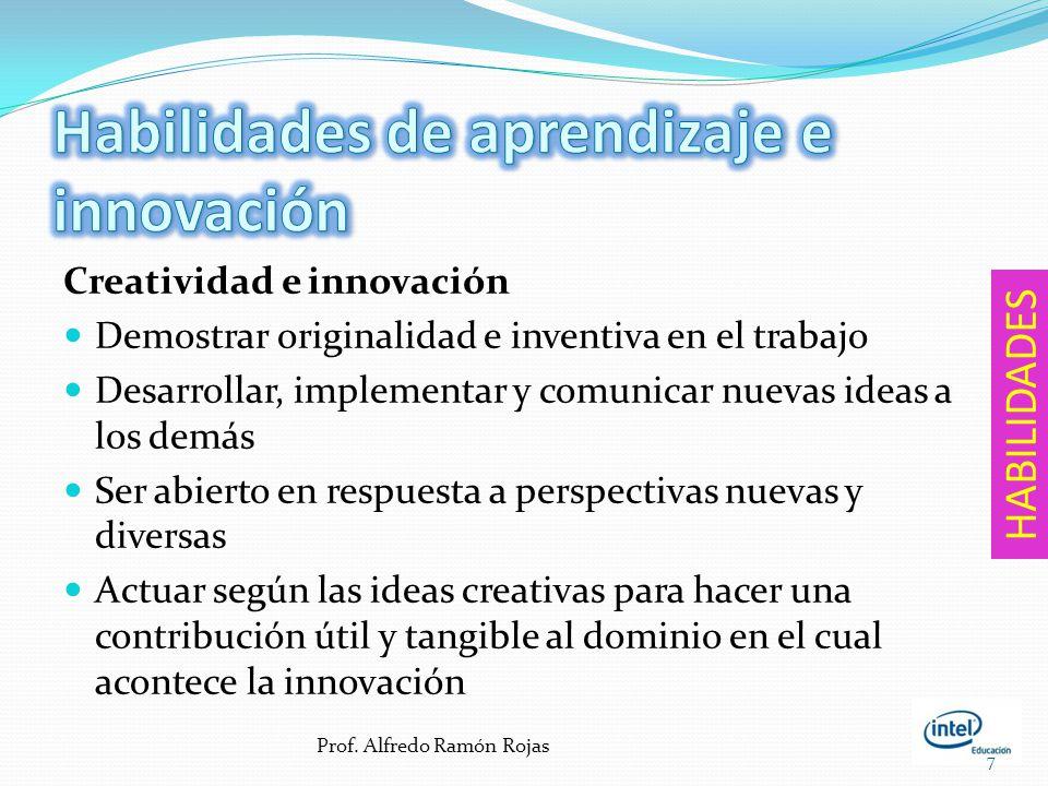Creatividad e innovación Demostrar originalidad e inventiva en el trabajo Desarrollar, implementar y comunicar nuevas ideas a los demás Ser abierto en respuesta a perspectivas nuevas y diversas Actuar según las ideas creativas para hacer una contribución útil y tangible al dominio en el cual acontece la innovación 7 HABILIDADES Prof.