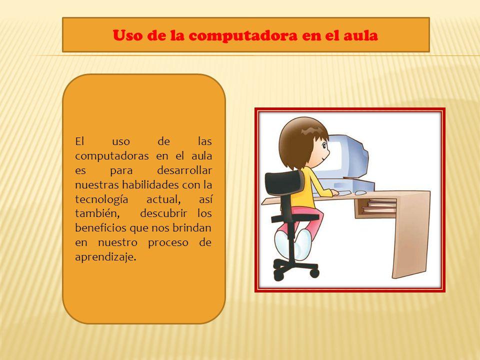 Uso de la computadora en el aula El uso de las computadoras en el aula es para desarrollar nuestras habilidades con la tecnología actual, así también,