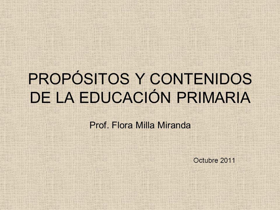 PROPÓSITOS Y CONTENIDOS DE LA EDUCACIÓN PRIMARIA Prof. Flora Milla Miranda Octubre 2011