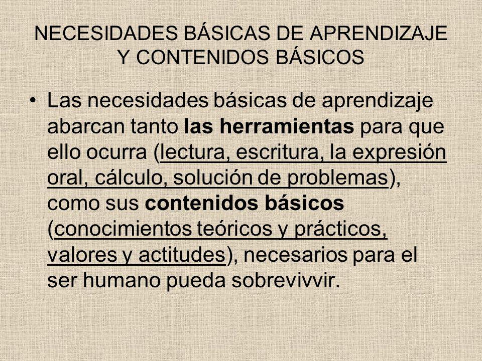 NECESIDADES BÁSICAS DE APRENDIZAJE Y CONTENIDOS BÁSICOS Las necesidades básicas de aprendizaje abarcan tanto las herramientas para que ello ocurra (le