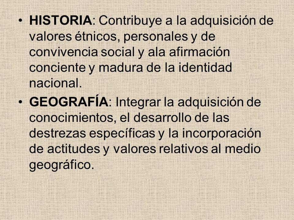 HISTORIA: Contribuye a la adquisición de valores étnicos, personales y de convivencia social y ala afirmación conciente y madura de la identidad nacional.