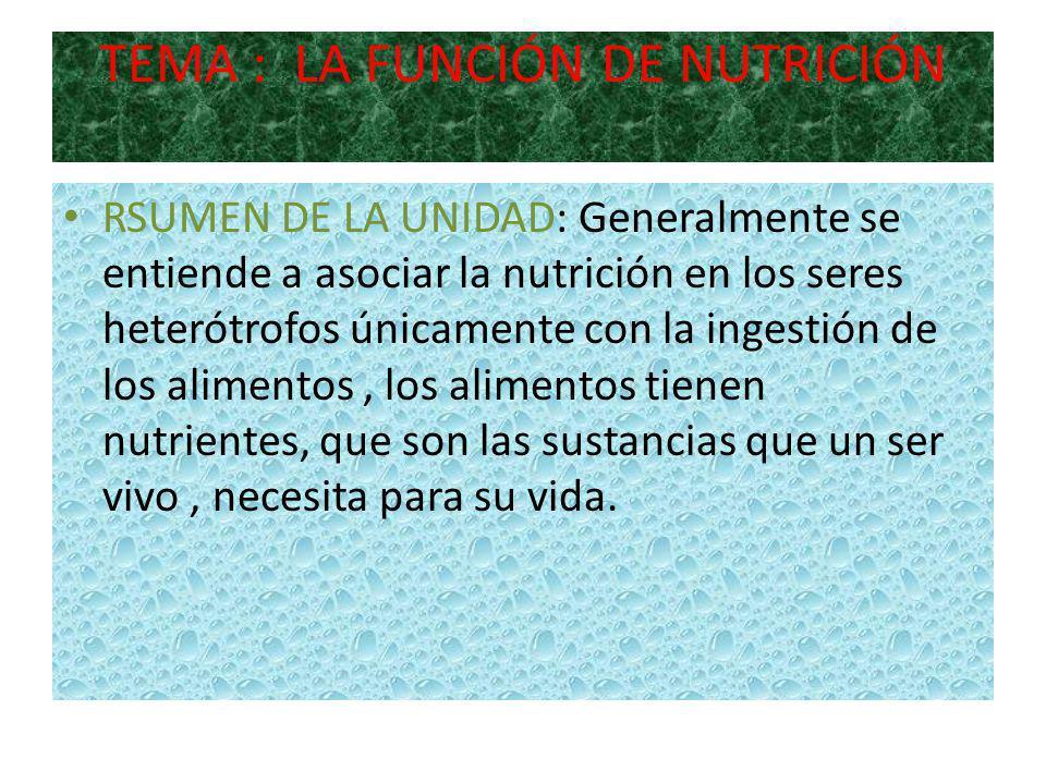 TEMA : LA FUNCIÓN DE NUTRICIÓN RSUMEN DE LA UNIDAD: Generalmente se entiende a asociar la nutrición en los seres heterótrofos únicamente con la ingestión de los alimentos, los alimentos tienen nutrientes, que son las sustancias que un ser vivo, necesita para su vida.