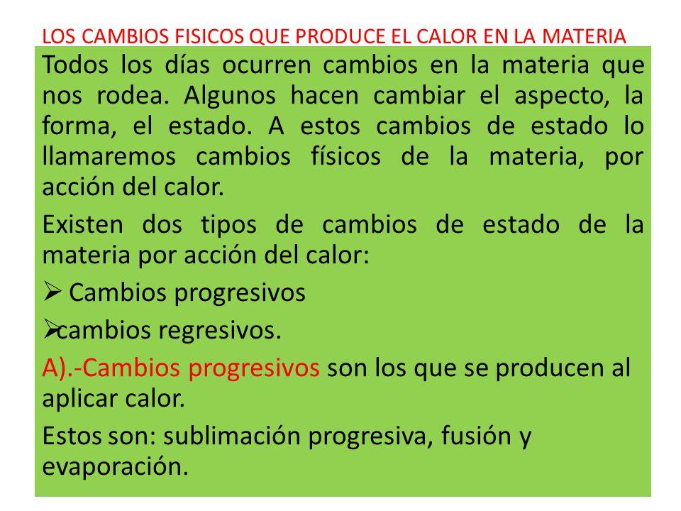 1.Sublimación progresiva Es la transformación directa, sin pasar por otro estado intermedio, de una materia en estado sólido a estado gaseoso al aplicarle calor.