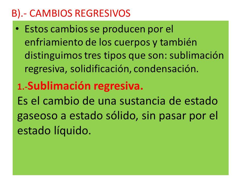 B).- CAMBIOS REGRESIVOS Estos cambios se producen por el enfriamiento de los cuerpos y también distinguimos tres tipos que son: sublimación regresiva, solidificación, condensación.