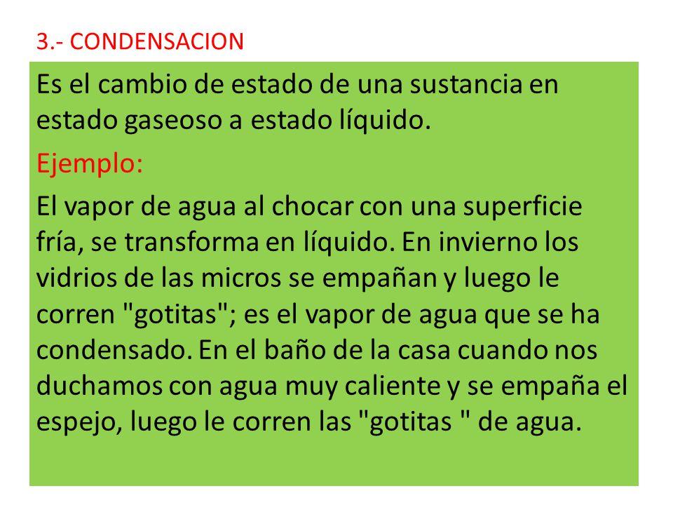 3.- CONDENSACION Es el cambio de estado de una sustancia en estado gaseoso a estado líquido.