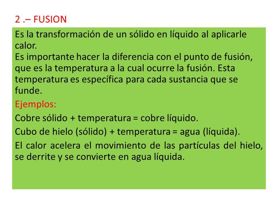 2.– FUSION Es la transformación de un sólido en líquido al aplicarle calor.