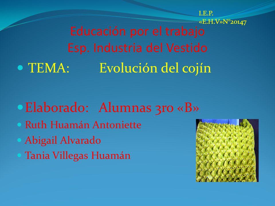 Educación por el trabajo Esp. Industria del Vestido TEMA: Evolución del cojín Elaborado: Alumnas 3ro «B» Ruth Huamán Antoniette Abigail Alvarado Tania